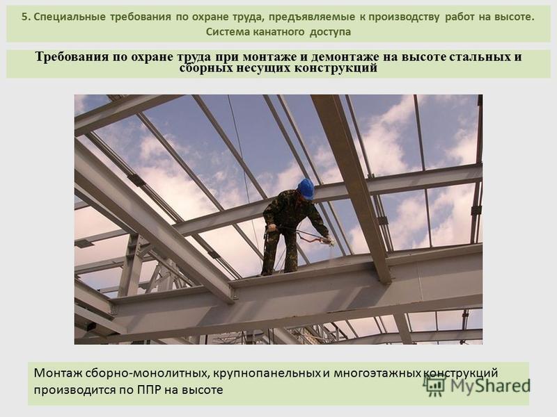 5. Специальные требования по охране труда, предъявляемые к производству работ на высоте. Система канатного доступа Монтаж сборно-монолитных, крупнопанельных и многоэтажных конструкций производится по ППР на высоте Требования по охране труда при монта