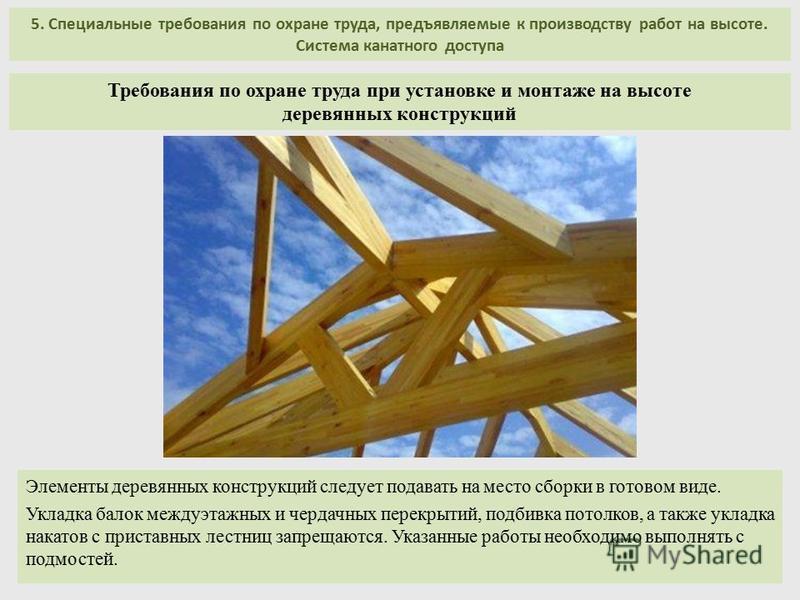5. Специальные требования по охране труда, предъявляемые к производству работ на высоте. Система канатного доступа Элементы деревянных конструкций следует подавать на место сборки в готовом виде. Укладка балок междуэтажных и чердачных перекрытий, под