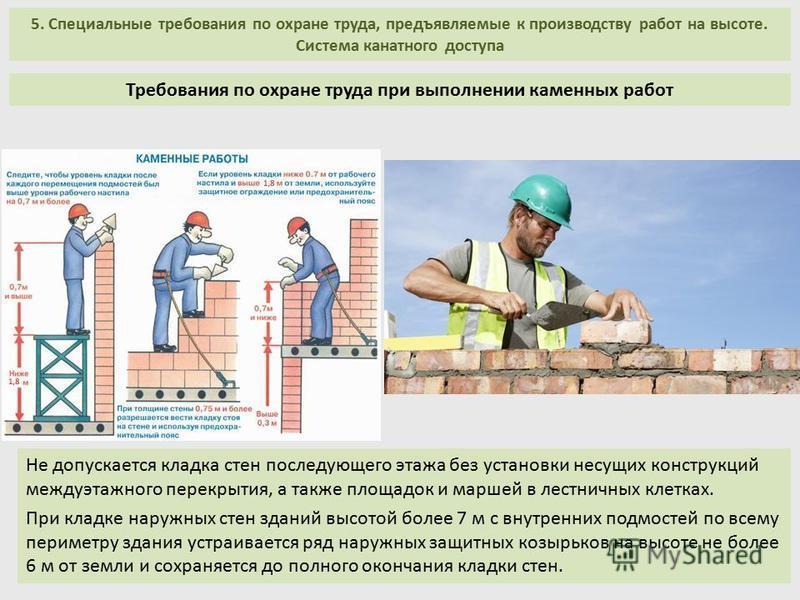 5. Специальные требования по охране труда, предъявляемые к производству работ на высоте. Система канатного доступа Не допускается кладка стен последующего этажа без установки несущих конструкций междуэтажного перекрытия, а также площадок и маршей в л