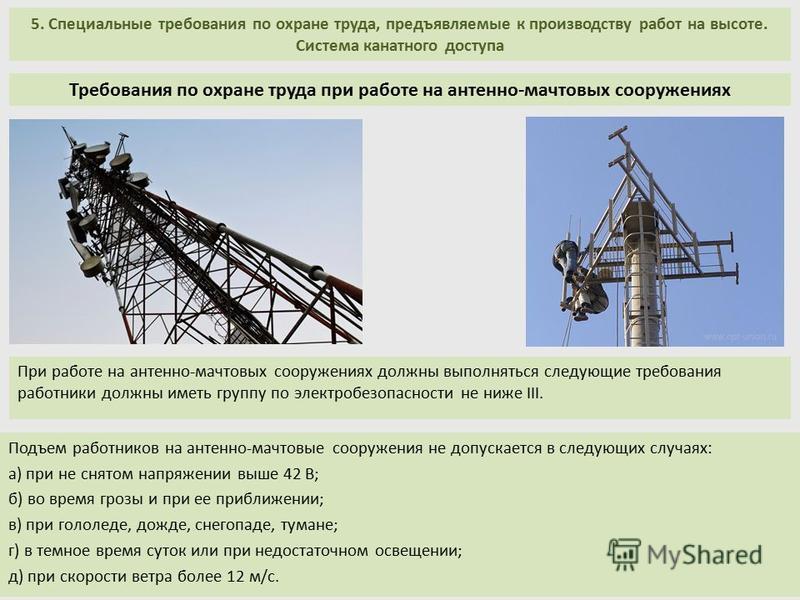 5. Специальные требования по охране труда, предъявляемые к производству работ на высоте. Система канатного доступа Подъем работников на антенно-мачтовые сооружения не допускается в следующих случаях: а) при не снятом напряжении выше 42 В; б) во время