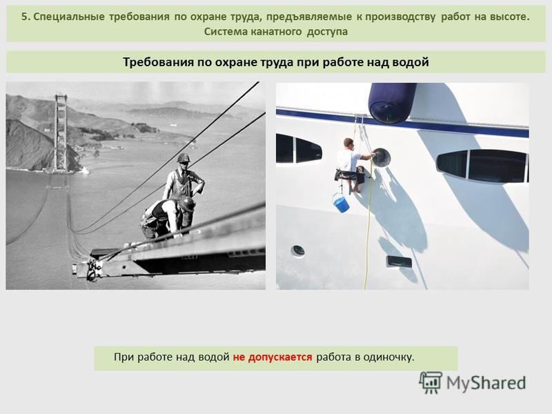 5. Специальные требования по охране труда, предъявляемые к производству работ на высоте. Система канатного доступа При работе над водой не допускается работа в одиночку. Требования по охране труда при работе над водой