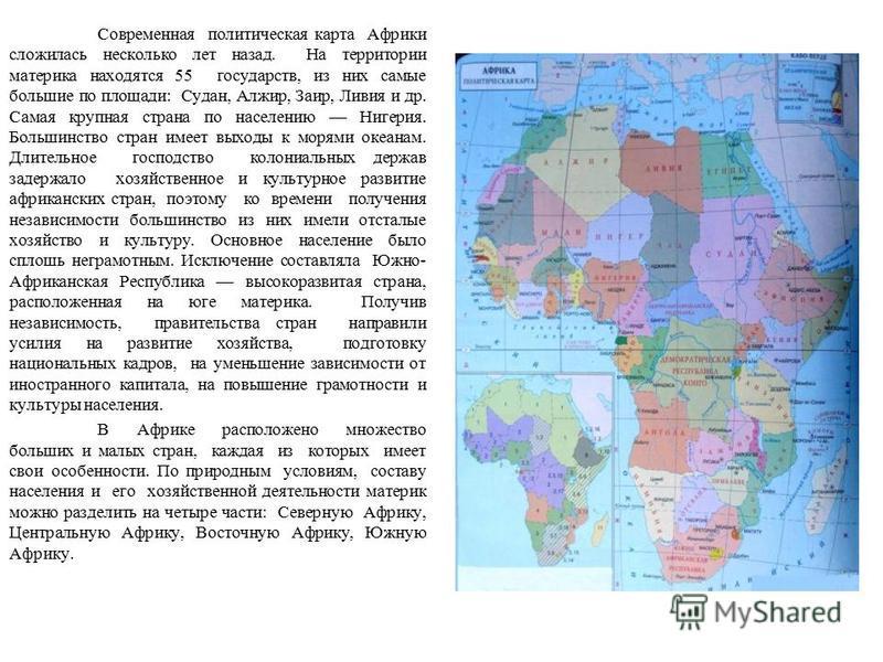 Современная политическая карта Африки сложилась несколько лет назад. На территории материка находятся 55 государств, из них самые большие по площади: Судан, Алжир, Заир, Ливия и др. Самая крупная страна по населению Нигерия. Большинство стран имеет в