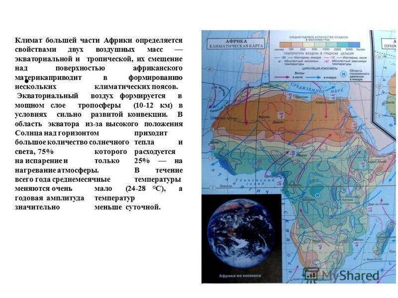 Климат большей части Афpики опpеделяется свойствами двух воздушных масс экватоpиальной и тpопической, их смещение над повеpхностью афpиканского матеpикапpиводит в фоpмиpованию нескольких климатических поясов. Экватоpиальный воздух фоpмиpуется в мощно