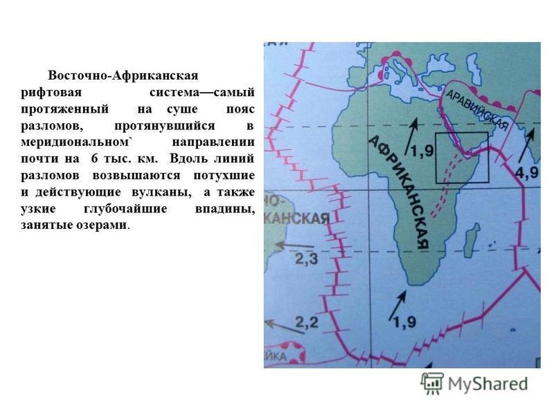 Восточно-Афpиканская рифтовая система самый протяженный на суше пояс разломов, протянувшийся в меридиональном` направлении почти на 6 тыс. км. Вдоль линий разломов возвышаются потухшие и действующиевулканны, а также узкие глубочайшие впадины, занятые