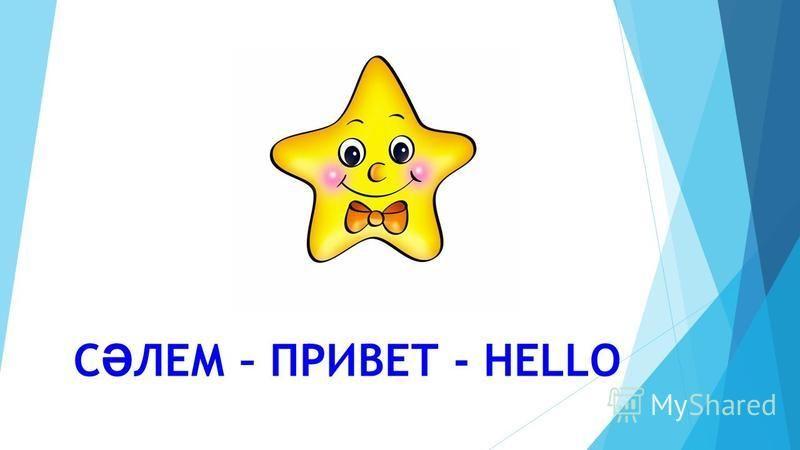 С Ә ЛЕМ – ПРИВЕТ - HELLO