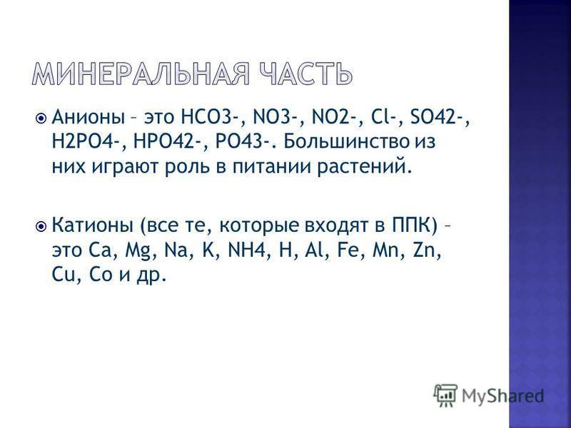 Анионы – это HCO3-, NO3-, NO2-, Cl-, SO42-, H2PO4-, HPO42-, PO43-. Большинство из них играют роль в питании растений. Катионы (все те, которые входят в ППК) – это Ca, Mg, Na, K, NH4, H, Al, Fe, Mn, Zn, Cu, Co и др.