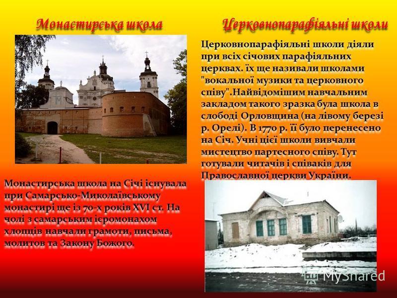 Монастирська школа на Січі існувала при Самарсько-Миколаївському монастирі ще із 70-х років XVI ст. На чолі з самарським ієромонахом хлопців навчали грамоти, письма, молитов та Закону Божого. Монастирська школа Церковнопарафіяльні школи Церковнопараф