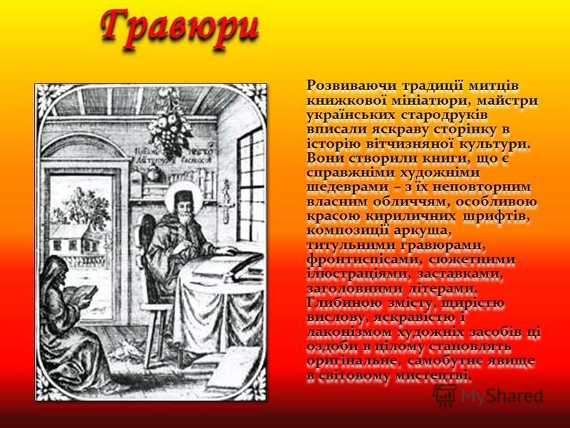 ГравюриГравюри Розвиваючи традиції митців книжкової мініатюри, майстри українських стародруків вписали яскраву сторінку в історію вітчизняної культури. Вони створили книги, що є справжніми художніми шедеврами – з їх неповторним власним обличчям, особ