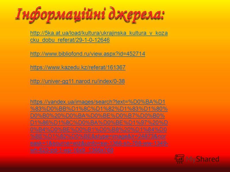 http://5ka.at.ua/load/kultura/ukrajinska_kultura_v_koza cku_dobu_referat/29-1-0-12646 http://www.bibliofond.ru/view.aspx?id=452714 https://www.kazedu.kz/referat/161367 http://univer-gg11.narod.ru/index/0-38 https://yandex.ua/images/search?text=%D0%BA