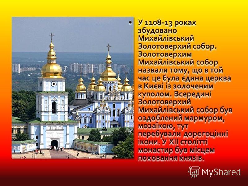 У 1108-13 роках збудовано Михайлівський Золотоверхий собор. Золотоверхим Михайлівський собор назвали тому, що в той час це була єдина церква в Києві із золоченим куполом. Всередині Золотоверхий Михайлівський собор був оздоблений мармуром, мозаїкою, т