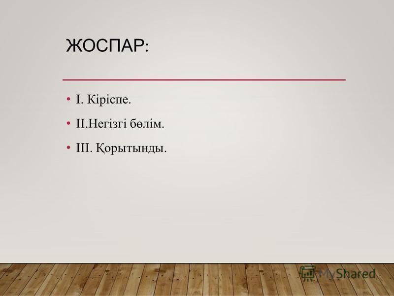 ЖОСПАР : І. Кіріспе. ІІ.Негізгі бөлім. ІІІ. Қорытынды.