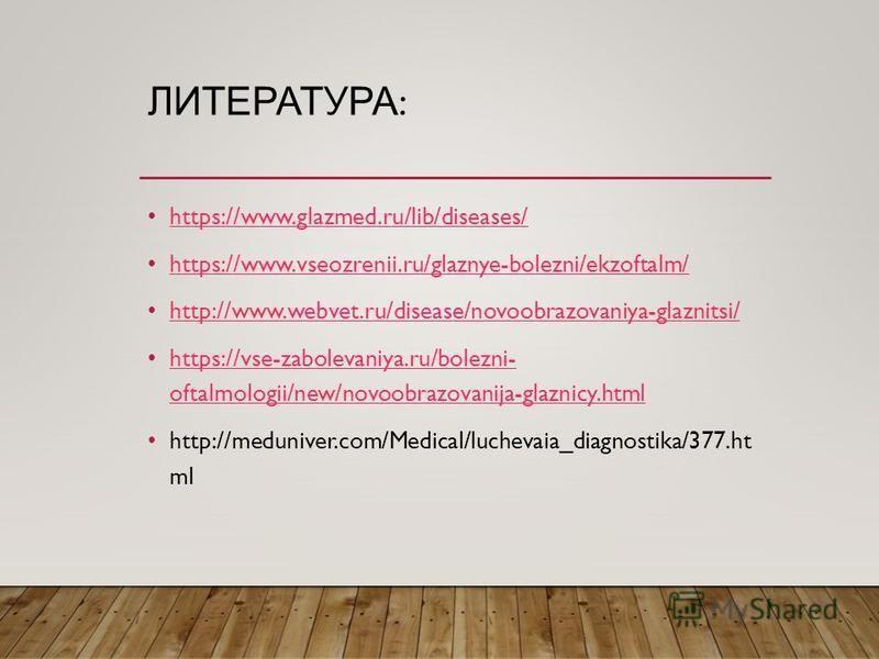 ЛИТЕРАТУРА : https://www.glazmed.ru/lib/diseases/ https://www.vseozrenii.ru/glaznye-bolezni/ekzoftalm/ http://www.webvet.ru/disease/novoobrazovaniya-glaznitsi/ https://vse-zabolevaniya.ru/bolezni- oftalmologii/new/novoobrazovanija-glaznicy.html https