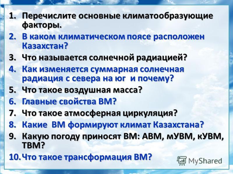 1. Перечислите основные климатообразующие факторы. 2. В каком климатическом поясе расположен Казахстан? 3. Что называется солнечной радиацией? 4. Как изменяется суммарная солнечная радиация с севера на юг и почему? 5. Что такое воздушная масса? 6. Гл