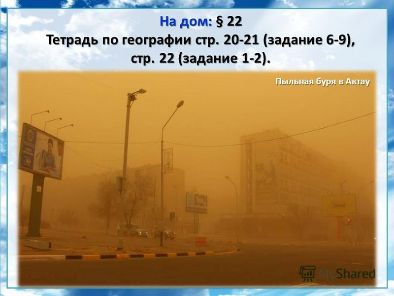 На дом: § 22 Тетрадь по географии стр. 20-21 (задание 6-9), стр. 22 (задание 1-2). Пыльная буря в Актау