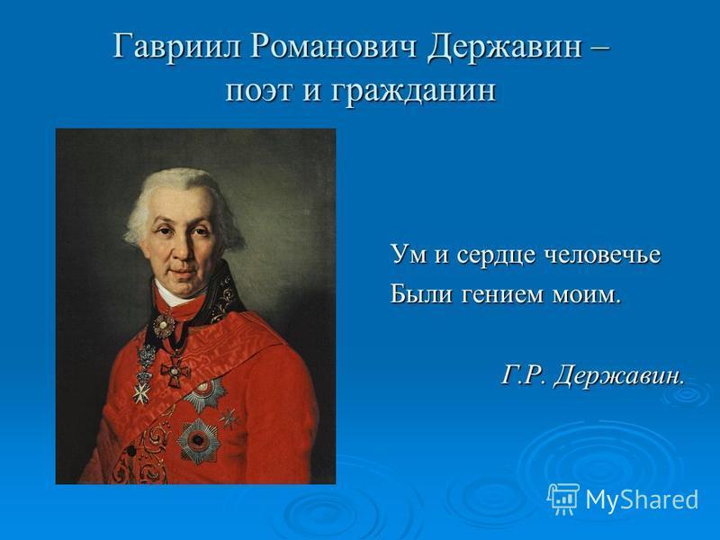 Гавриил Романович Державин – поэт и гражданин Ум и сердце человечье Были гением моим. Г.Р. Державин. Г.Р. Державин.