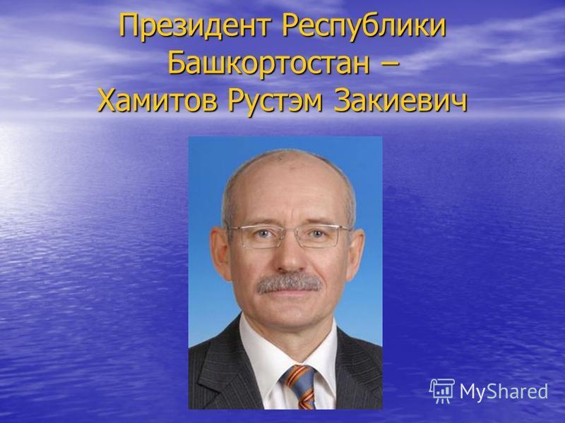Президент Республики Башкортостан – Хамитов Рустэм Закиевич