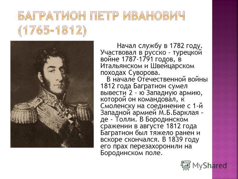 Начал службу в 1782 году. Участвовал в русско - турецкой войне 1787-1791 годов, в Итальянском и Швейцарском походах Суворова. В начале Отечественной войны 1812 года Багратион сумел вывести 2 - ю Западную армию, которой он командовал, к Смоленску на с