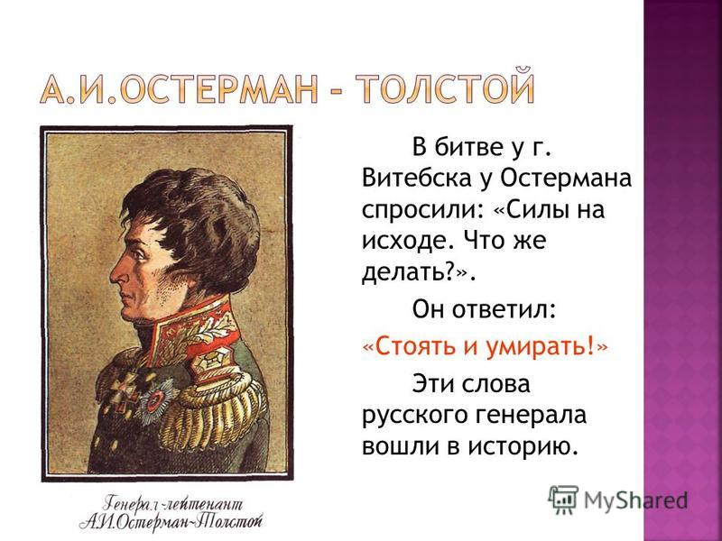 В битве у г. Витебска у Остермана спросили: «Силы на исходе. Что же делать?». Он ответил: «Стоять и умирать!» Эти слова русского генерала вошли в историю.