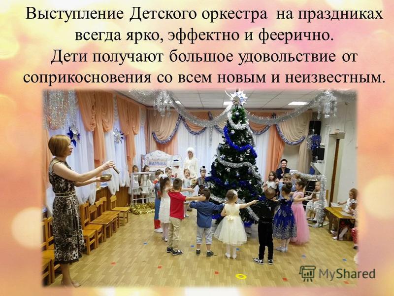 Выступление Детского оркестра на праздниках всегда ярко, эффектно и феерично. Дети получают большое удовольствие от соприкосновения со всем новым и неизвестным.