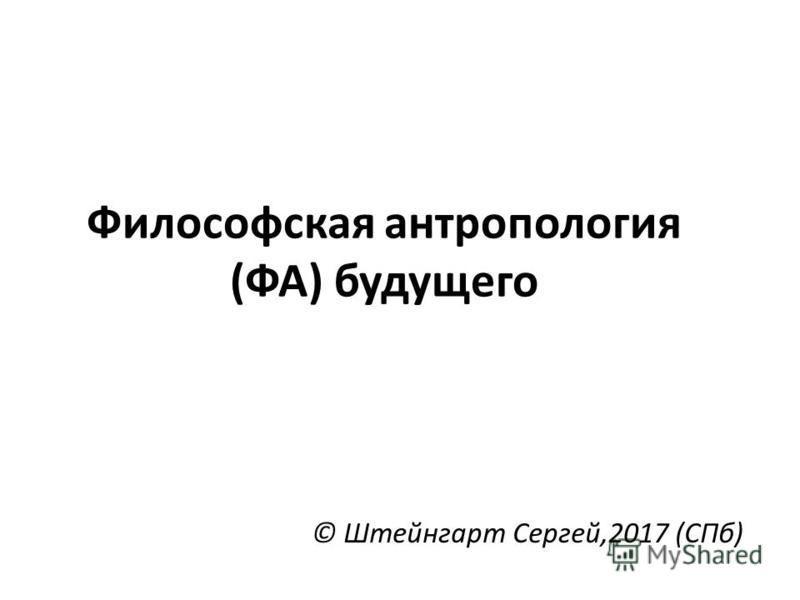 Философская антропология (ФА) будущего © Штейнгарт Сергей,2017 (СПб)