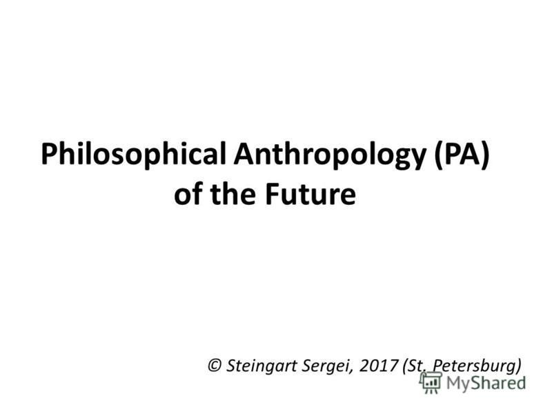 Philosophical Anthropology (PA) of the Future © Steingart Sergei, 2017 (St. Petersburg)
