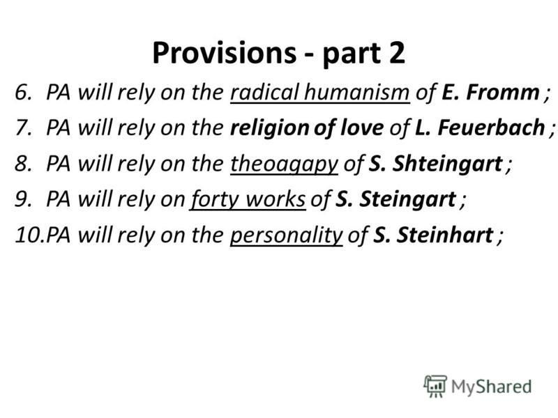 Provisions - part 2 6.PA will rely on the radical humanism of E. Fromm ; 7.PA will rely on the religion of love of L. Feuerbach ; 8.PA will rely on the theoagapy of S. Shteingart ; 9.PA will rely on forty works of S. Steingart ; 10.PA will rely on th