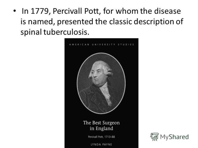 In 1779, Percivall Pott, for whom the disease is named, presented the classic description of spinal tuberculosis.