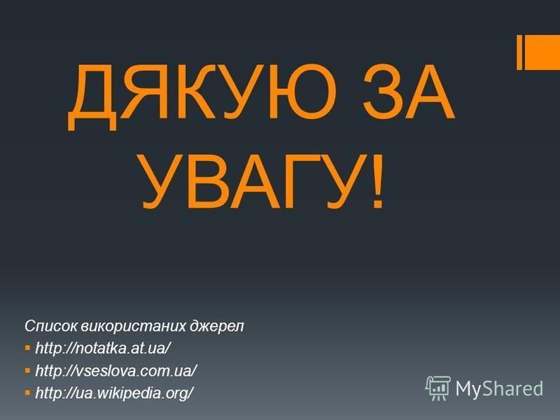ДЯКУЮ ЗА УВАГУ! Список використаних джерел http://notatka.at.ua/ http://vseslova.com.ua/ http://ua.wikipedia.org/