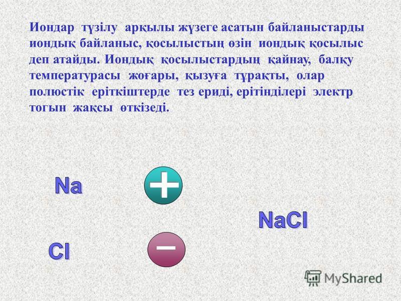 Металдар химиялық әрекеттесуде валенттік электрон дарын беріп, оң зарядты бондарға (катбондарға): Na 0 – e = Na + Бейметалдар электрон дар қосып алып, теріс зарядты бондарға (анбондарға) айналлоды: Cl 0 + e = Cl -. Әр атас зарядты бондар бірін-бірі т