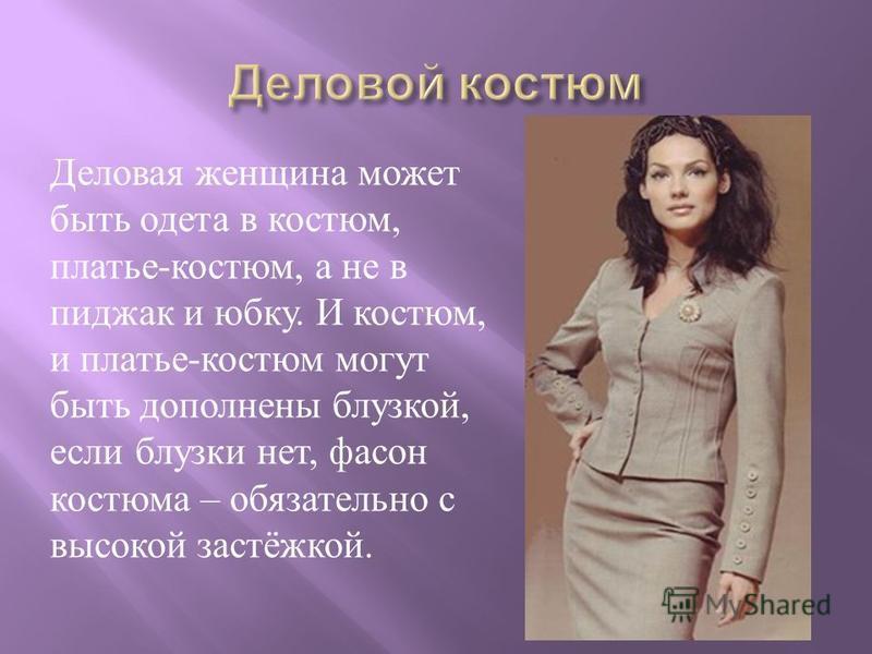 Деловая женщина может быть одета в костюм, платье - костюм, а не в пиджак и юбку. И костюм, и платье - костюм могут быть дополнены блузкой, если блузки нет, фасон костюма – обязательно с высокой застёжкой.