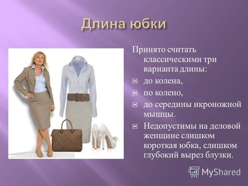 Принято считать классическими три варианта длины : до колена, по колено, до середины икроножной мышцы. Недопустимы на деловой женщине слишком короткая юбка, слишком глубокий вырез блузки.