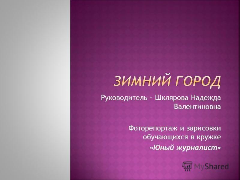 Руководитель – Шклярова Надежда Валентиновна Фоторепортаж и зарисовки обучающихся в кружке «Юный журналист»