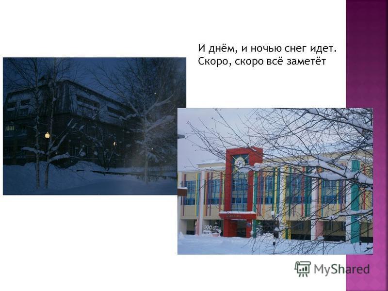 И днём, и ночью снег идет. Скоро, скоро всё заметёт