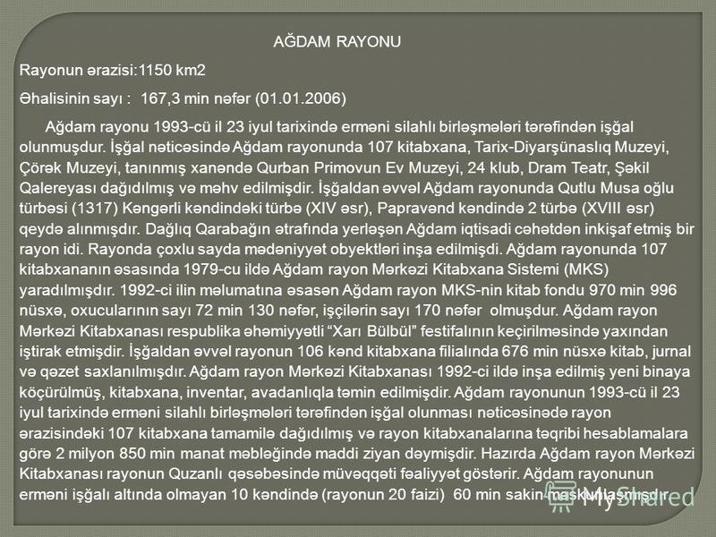 AĞDAM RAYONU Rayonun ərazisi:1150 km2 Əhalisinin sayı : 167,3 min nəfər (01.01.2006) Ağdam rayonu 1993-cü il 23 iyul tarixində erməni silahlı birləşmələri tərəfindən işğal olunmuşdur. İşğal nəticəsində Ağdam rayonunda 107 kitabxana, Tarix-Diyarşünasl