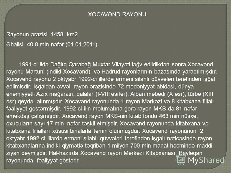 XOCAVƏND RAYONU Rayonun ərazisi 1458 km2 Əhalisi 40,8 min nəfər (01.01.2011) 1991-ci ildə Dağlıq Qarabağ Muxtar Vilayəti ləğv edildikdən sonra Xocavənd rayonu Martuni (indiki Xocavənd) və Hadrud rayonlarının bazasında yaradılmışdır. Xocavənd rayonu 2