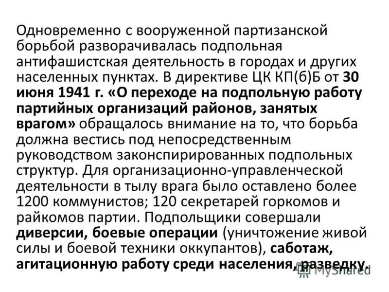 Одновременно с вооруженной партизанской борьбой разворачивалась подпольная антифашистская деятельность в городах и других населенных пунктах. В директиве ЦК КП(б)Б от 30 июня 1941 г. «О переходе на подпольную работу партийных организаций районов, зан