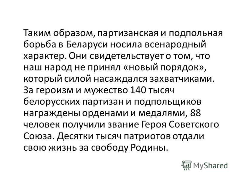 Таким образом, партизанская и подпольная борьба в Беларуси носила всенародный характер. Они свидетельствует о том, что наш народ не принял «новый порядок», который силой насаждался захватчиками. За героизм и мужество 140 тысяч белорусских партизан и
