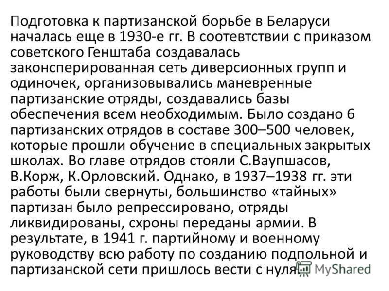 Подготовка к партизанской борьбе в Беларуси началась еще в 1930-е гг. В соответствии с приказом советского Генштаба создавалась законспирированная сеть диверсионных групп и одиночек, организовывались маневренные партизанские отряды, создавались базы
