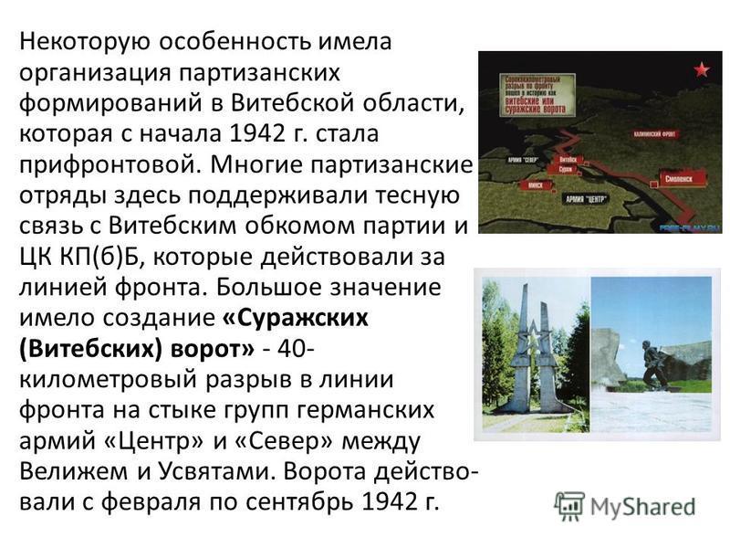 Некоторую особенность имела организация партизанских формирований в Витебской области, которая с начала 1942 г. стала прифронтовой. Многие партизанские отряды здесь поддерживали тесную связь с Витебским обкомом партии и ЦК КП(б)Б, которые действовали