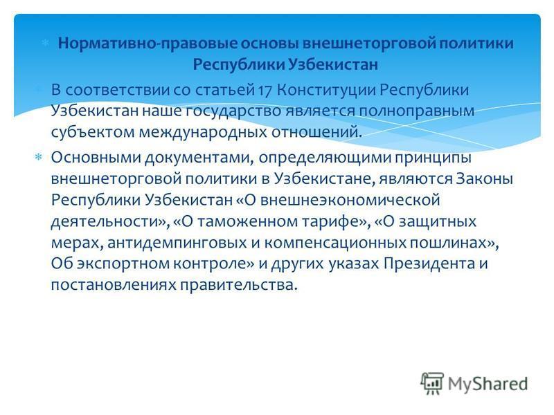 Нормативно-правовые основы внешнеторговой политики Республики Узбекистан В соответствии со статьей 17 Конституции Республики Узбекистан наше государство является полноправным субъектом международных отношений. Основными документами, определяющими при