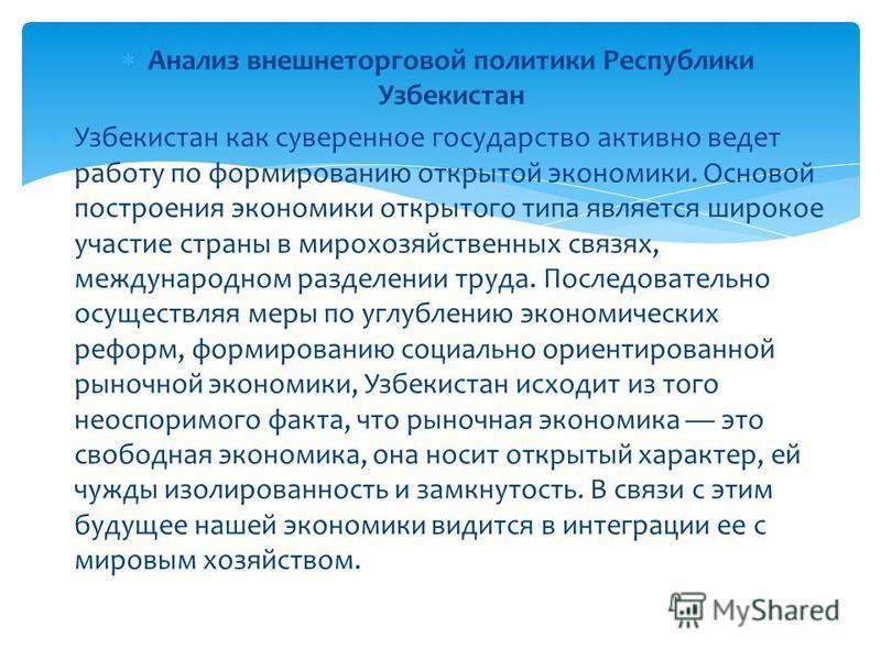 Анализ внешнеторговой политики Республики Узбекистан Узбекистан как суверенное государство активно ведет работу по формированию открытой экономики. Основой построения экономики открытого типа является широкое участие страны в мирохозяйственных связях