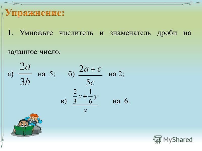 1. Умножьте числитель и знаменатель дроби на заданное число. а) на 5;б) на 2; в) на 6.
