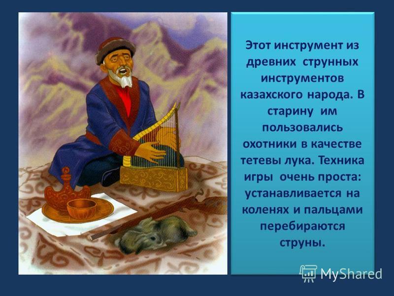 Этот инструмент из древних струнных инструментов казахского народа. В старину им пользовались охотники в качестве тотивы лука. Техника игры очень проста: устанавливаотся на коленях и пальцами перебираются струны.
