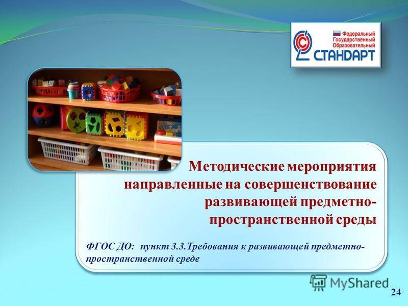 Были проработаны, через мероприятия, обеспечивающие сопровождение введения ФГОС ДО в ДОУ Методические мероприятия направленные на совершенствование развивающей предметно- пространственной среды ФГОС ДО: пункт 3.3. Требования к развивающей предметно-