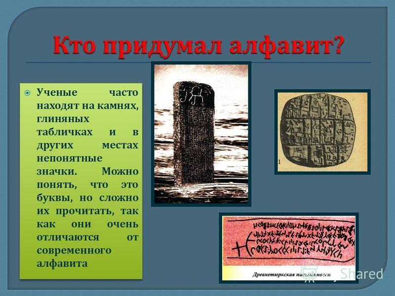 Ученые часто находят на камнях, глиняных табличках и в других местах непонятные значки. Можно понять, что это буквы, но сложно их прочитать, так как они очень отличаются от современного алфавита