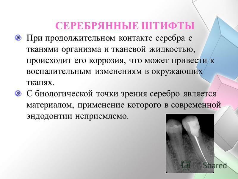 СЕРЕБРЯННЫЕ ШТИФТЫ При продолжительном контакте серебра с тканями организма и тканевой жидкостью, происходит его коррозия, что может привести к воспалительным изменениям в окружающих тканях. С биологической точки зрения серебро является материалом, п