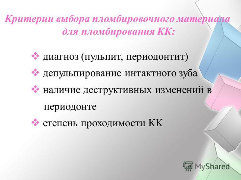 Критерии выбора пломбировочного материала для пломбирования КК: диагноз (пульпит, периодонтит) депульпирование интактного зуба наличие деструктивных изменений в периодонте степень проходимости КК
