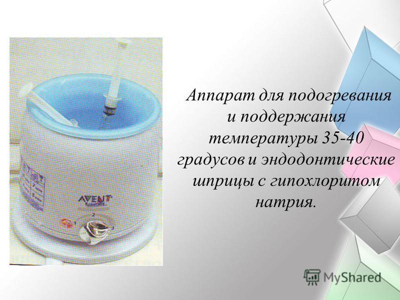 Аппарат для подогревания и поддержания температуры 35-40 градусов и эндодонтические шприцы с гипохлоритом натрия.
