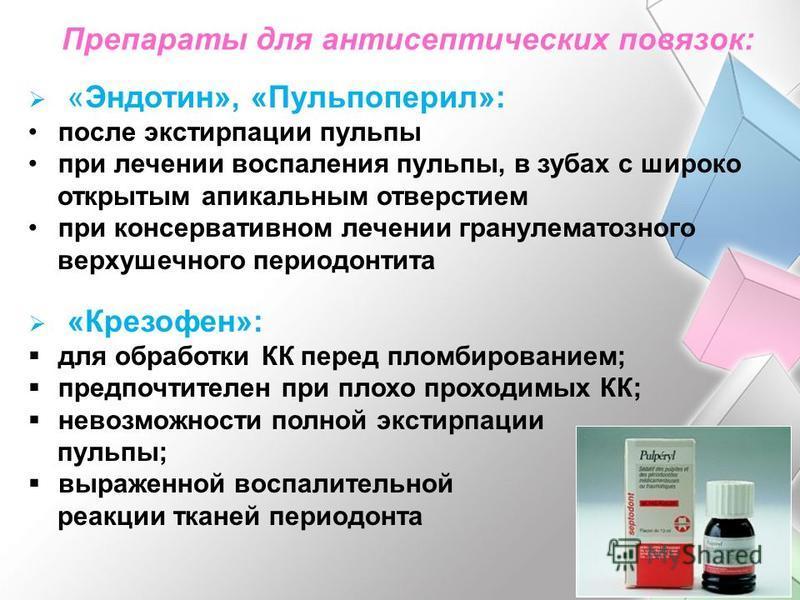 Препараты для антисептических повязок: «Эндотин», «Пульпоперил»: после экстирпации пульпы при лечении воспаления пульпы, в зубах с широко открытым апикальным отверстием при консервативном лечении гранулематозного верхушечного периодонтита «Крезофен»: