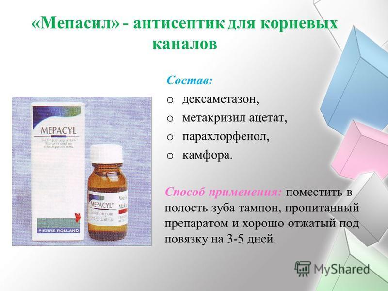 «Мепасил» - антисептик для корневых каналов Состав: o дексаметазон, o метакризил ацетат, o парахлорфенол, o камфора. Способ применения: поместить в полость зуба тампон, пропитанный препаратом и хорошо отжатый под повязку на 3-5 дней.